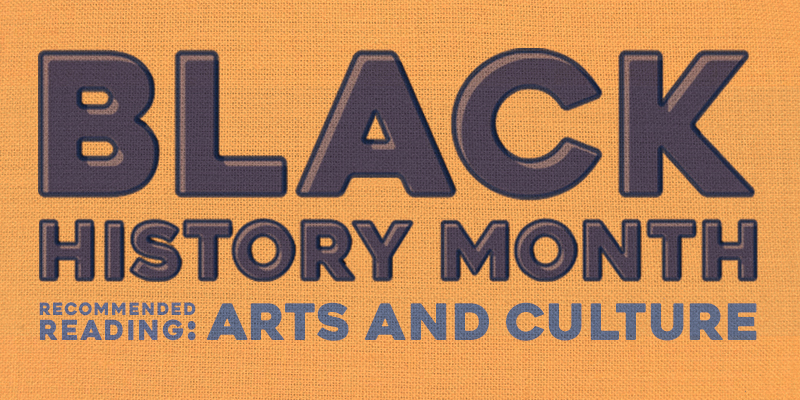 Black History Month Recommended Reading: Arts and Culture