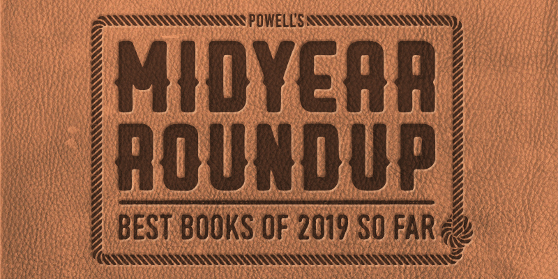 Powell's Midyear Roundup: The Best Books of 2019 So Far