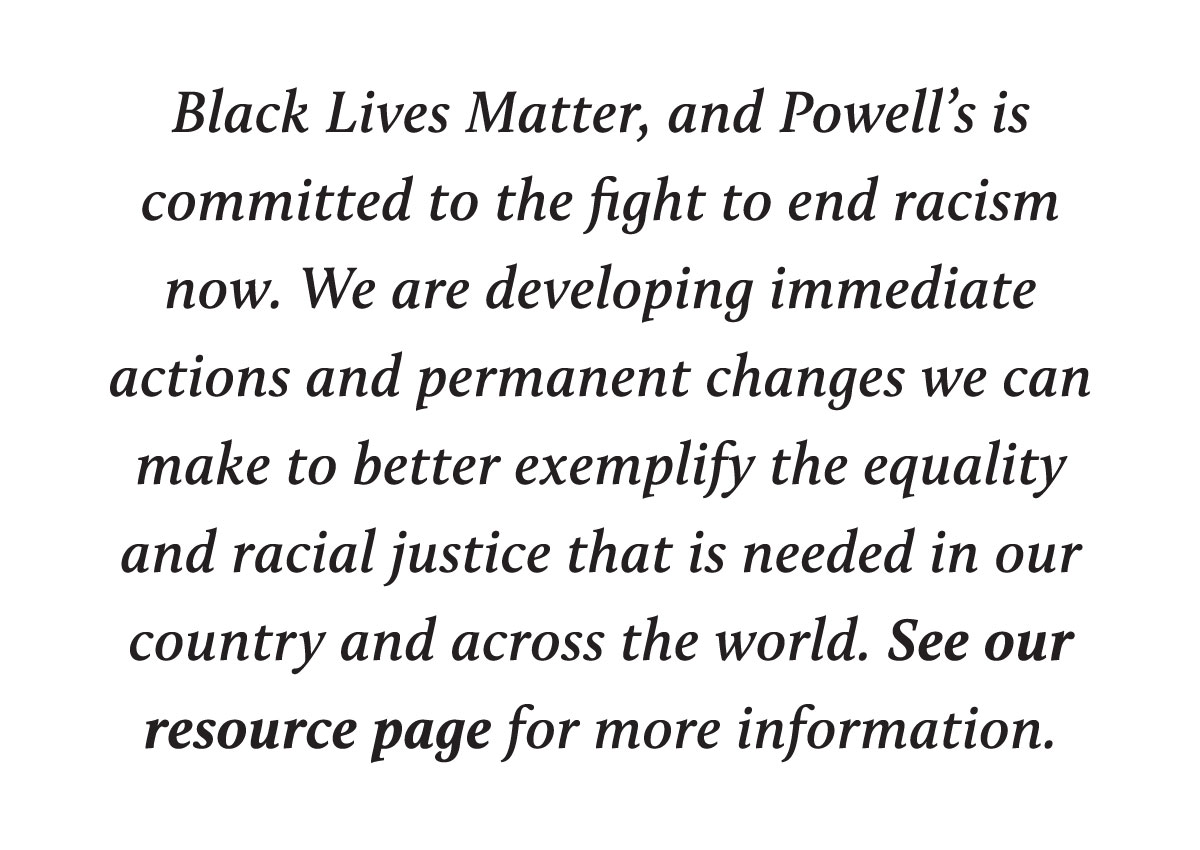 Black Lives Matter, and Powell's is committed to the fight to end racism now. We are developing immediate actions and permanent changes we can make to better exemplify the equality and racial justice that is needed in our country and across the world. See our resource page for more information.