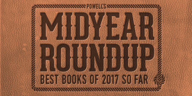 Powell's Midyear Roundup: Best Books of 2017 So Far