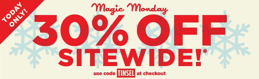 Today only! Magic Monday: 30% off sitewide!* Use code TINSEL at checkout.