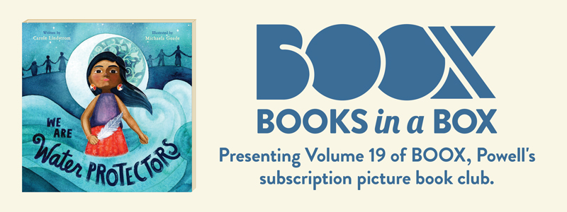 Books in a Box. Presenting Volume 19 of BOOX, Powell's subscription book club: 'We Are Water Protectors' by Carole Lindstrom and Michaela Goade.