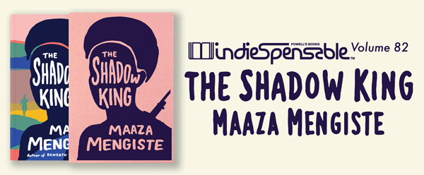 Indiespensable Volume 82, The Shadow King by Maaza Mengiste.