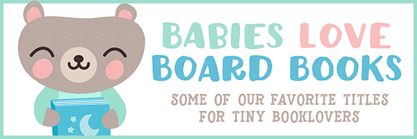 Babies Love Board Books: Some of our favorite titles for tiny booklovers.