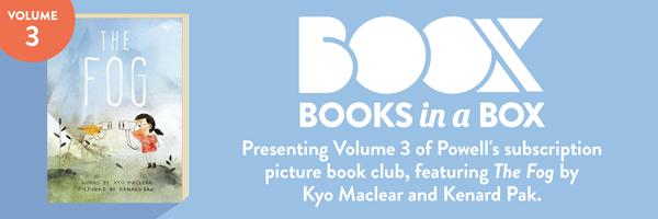 BOOX. Books in a box. Presenting Volume 3 of Powell's subscription picture book club, featuring The Fog by Kyo Maclear and Kenard Pak.