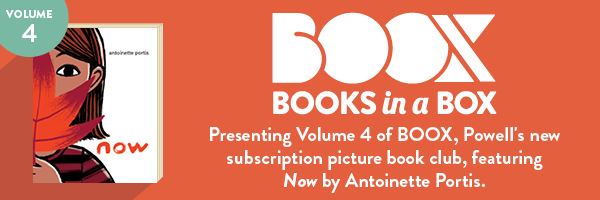BOOX: Presenting Volume 4 of BOOX, Powell's subscription picture book club, featuring Now by Antoinette Portis