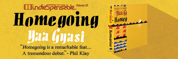 Indiespensable - Vol 59 - Homegoing by Yaa Gyas. Homegoing is a remarkable feat...A tremendous debut. - Phil Klay