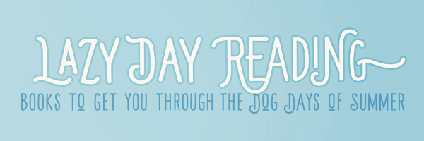 Lazy Day Reading, Books to Get You Through the Dog Days of Summer