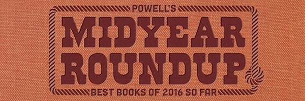 Powell's Midyear Roundup - Best Books of 2016 So Far