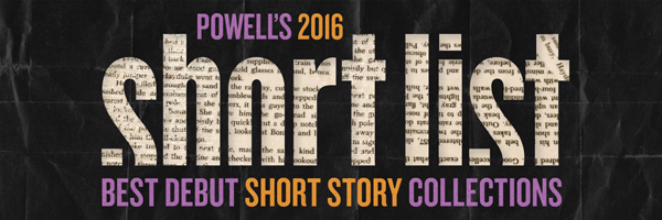 Powell's 2016 Short List: Best Debut Short Story Collection