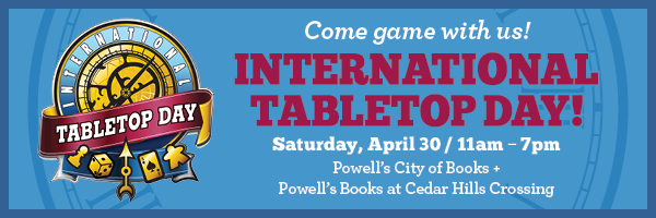 Come game with us! International Tabletop day - Saturday April 30, 11am - 7pm. Powell's City of Books and Powell's Books at Cedar Hills Crossing