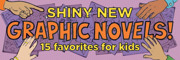 Shiny New Graphic Novels! 15 favorites for kids