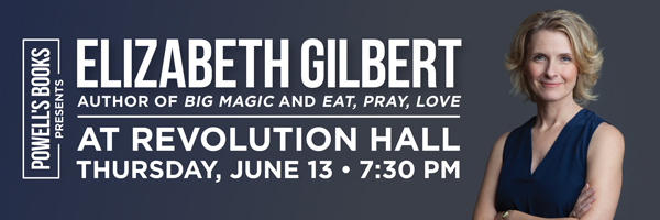 Powell's Presents Elizabeth Gilbert, author of Eat, Pray, Love, at Revolution Hall - Thursday, June 13, 7:30pm