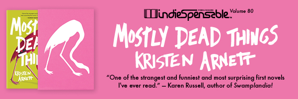 Indiespensable Volume 80: Mostly Dead Things by Kristen Arnett - Subscribe