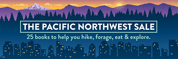 The Pacific Northwest Sale: 25 Books to Help You Hike, Forage, Eat & Explore