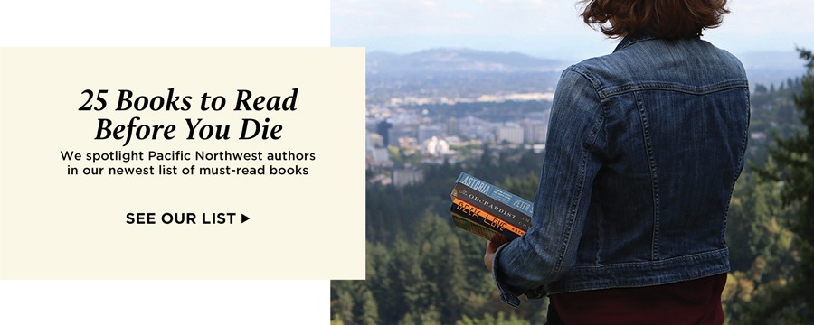 25 Books to Read Before You Die. We spotlight Pacific Northwest authors in our newest list of must-read books. See our list.