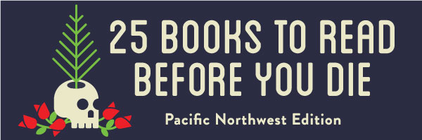 25 Books to Read Before You Die: Pacific Northwest Edition