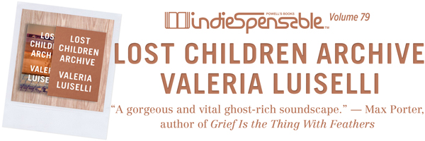 Indiespensable #79: Lost Children Archive by Valeria Luiselli