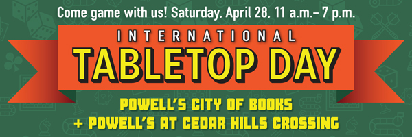 Come game with us for International Tabletop Day! Saturday, April 28, 11 am to 7pm. Powell's City of Books and Powell's at Cedar Hills Crossing