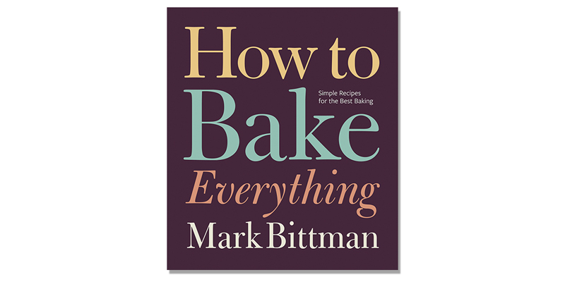 How to Bake Everything: Simple Recipes for the Best Baking by Mark Bittman