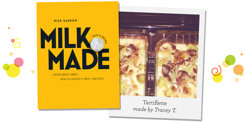Milk Made by Nick Haddow; Tartiflette made by Tracey T.