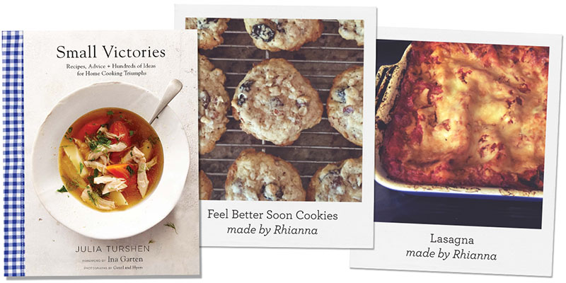 Small Victories: Recipes, Advice + Hundreds of Ideas for Home-Cooking Triumphs by Julia Turshen; Feel Better Soon Cookies and Lasagna made by Rhianna