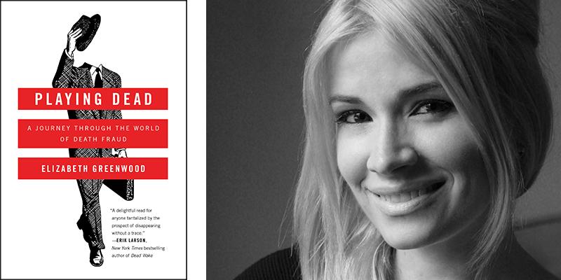Playing Dead: A Journey Through the World of Death Fraud by Elizabeth Greenwood