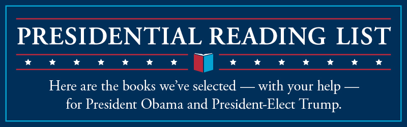 Presidential Reading List. Here are the books we've selected - with your help - for President Obama and President-Elect Trump.