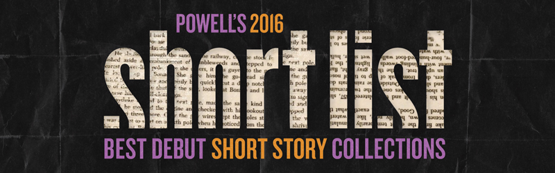 Powell's 2016 Short List: Best Debut Short Story Collections