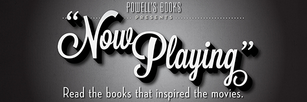 Powell's Books Presents: Now Playing: Read the books that inspired the movies.