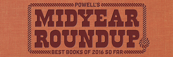 Powell's Midyear Roundup: Best Books of 2016 So Far