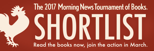 The 2017 Morning News Tournament of Books Shortlist. Read the books now, join the action in March.