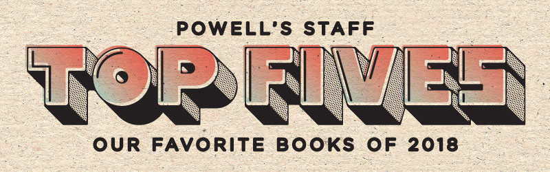 Powell's Staff Top Fives - Our Favorite Books of 2018