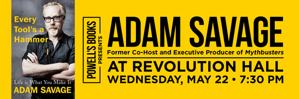 Powell's Presents Adam Savage, former cohost and executive producer of Mythbusters, at Revolution Hall - Wednesday, May 22, 7:30