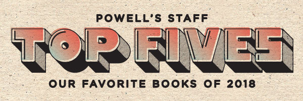 Powell's Staff Top Fives: Our Favorite Books of 2018