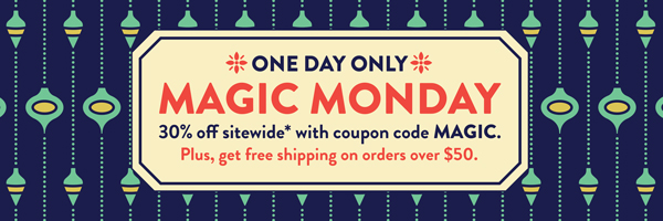 Magic Monday! One day only. 30% off sitewide with coupon code MAGIC.