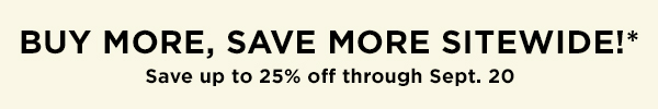 Buy More, Save More Sitewide! Save up to 25% off through September 20