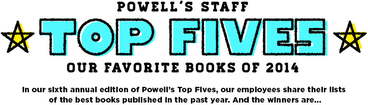 Powell's Staff Top Fives: Our Favorite Books of 2014. In our sixth annual edition of Powell's Top Fives, our employees share their lists of the best books published in the past year. And the winners are...